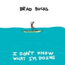 "Brad Sucks: ""I don´t know what i´m doing"""