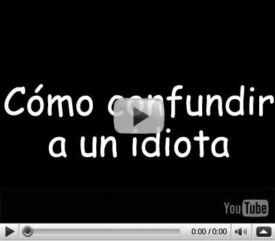 Video como confundir a un idiota